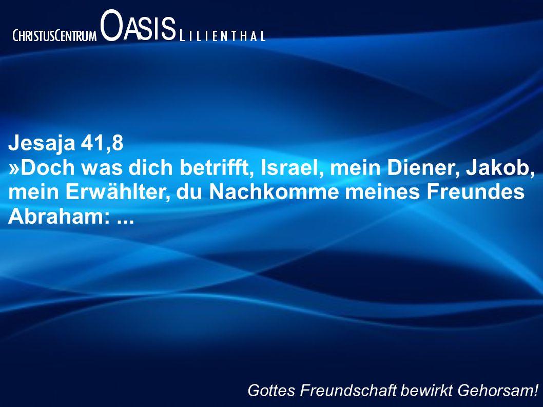 Jesaja 41,8 »Doch was dich betrifft, Israel, mein Diener, Jakob, mein Erwählter, du Nachkomme meines Freundes Abraham:... Gottes Freundschaft bewirkt