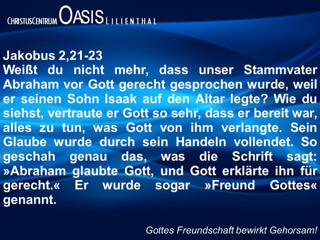 Jakobus 2,21-23 Weißt du nicht mehr, dass unser Stammvater Abraham vor Gott gerecht gesprochen wurde, weil er seinen Sohn Isaak auf den Altar legte? W