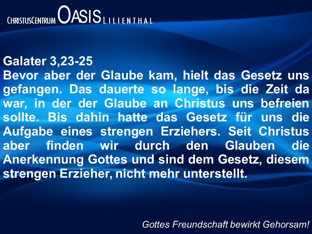Galater 3,23-25 Bevor aber der Glaube kam, hielt das Gesetz uns gefangen. Das dauerte so lange, bis die Zeit da war, in der der Glaube an Christus uns