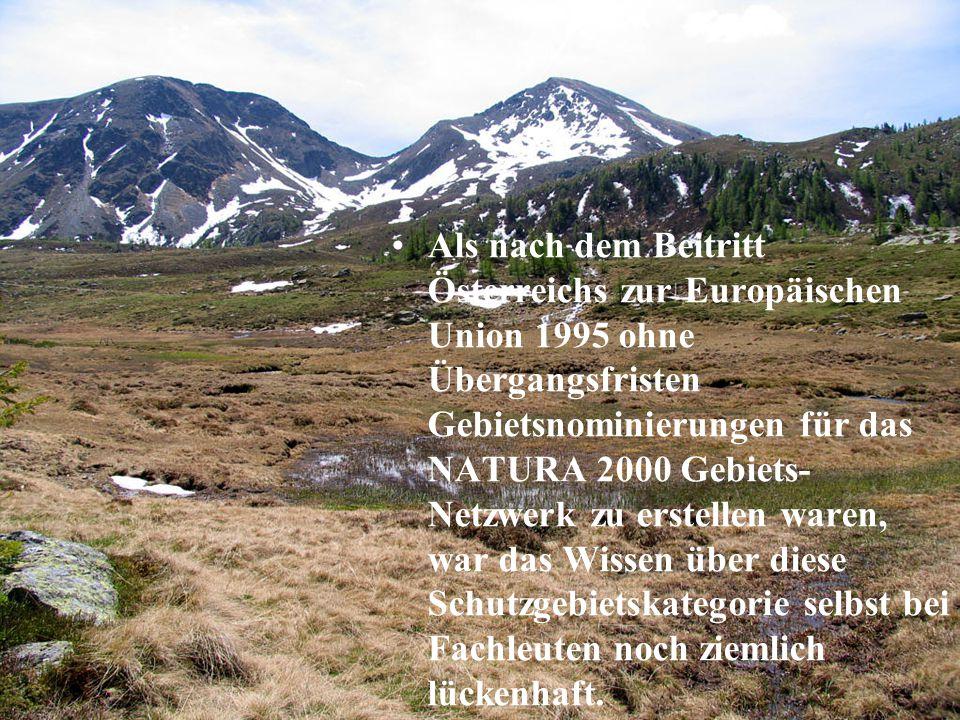 Als nach dem Beitritt Österreichs zur Europäischen Union 1995 ohne Übergangsfristen Gebietsnominierungen für das NATURA 2000 Gebiets- Netzwerk zu erstellen waren, war das Wissen über diese Schutzgebietskategorie selbst bei Fachleuten noch ziemlich lückenhaft.