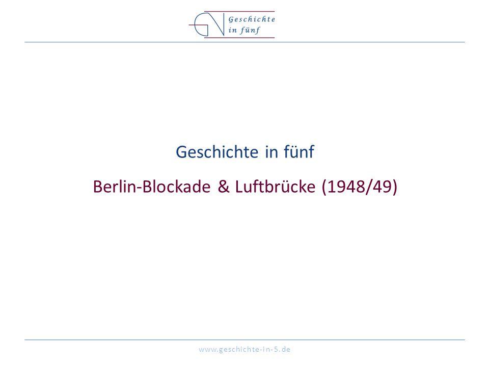 www.geschichte-in-5.de Geschichte in fünf Berlin-Blockade & Luftbrücke (1948/49)