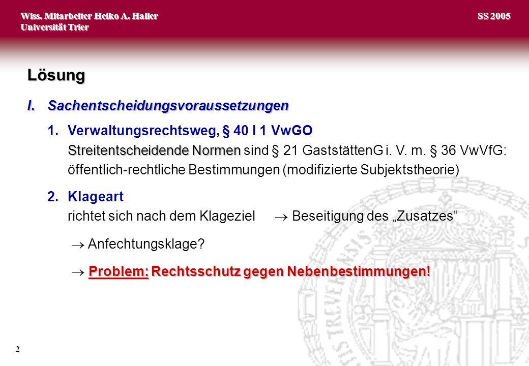 Wiss. Mitarbeiter Heiko A. Haller Universität Trier 2 SS 2005 I.Sachentscheidungsvoraussetzungen 1.Verwaltungsrechtsweg, § 40 I 1 VwGO Streitentscheid