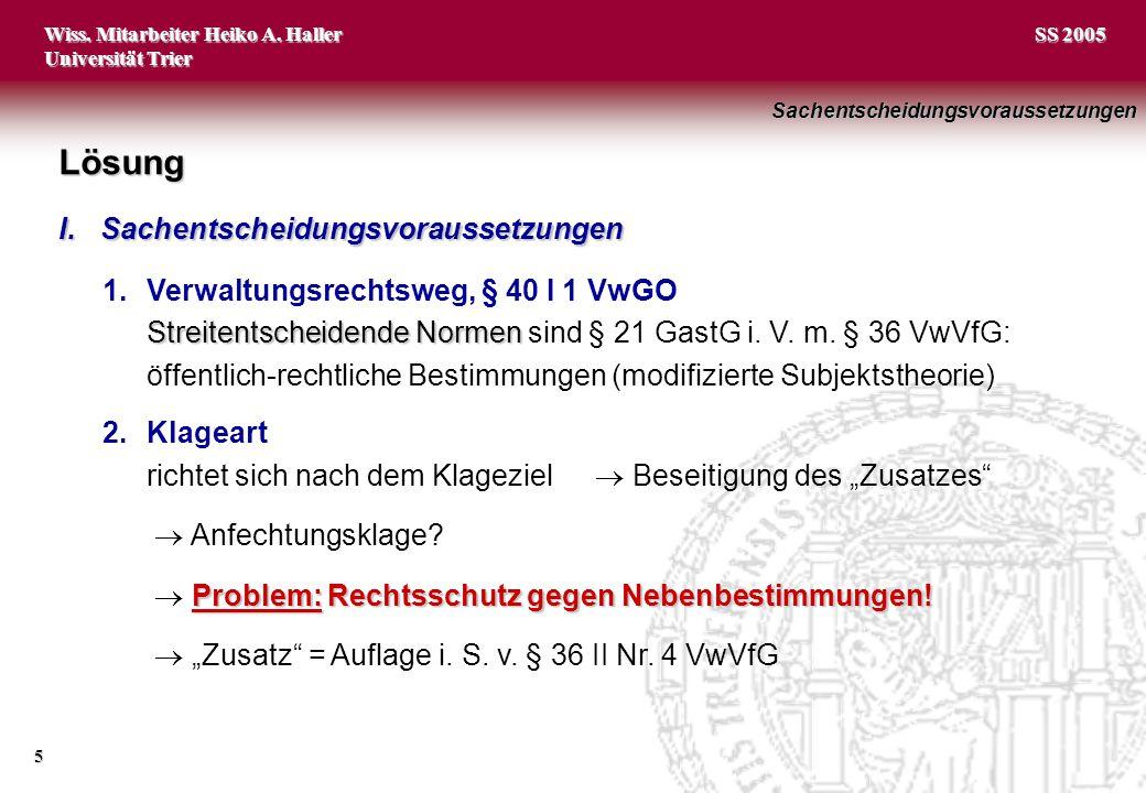 Wiss. Mitarbeiter Heiko A. Haller Universität Trier 5 SS 2005 1.Verwaltungsrechtsweg, § 40 I 1 VwGO Streitentscheidende Normen Streitentscheidende Nor