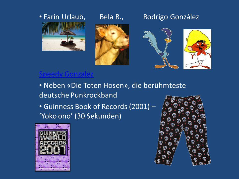 Farin Urlaub, Bela B., Rodrigo González Speedy GonzaleSpeedy Gonzalez Neben «Die Toten Hosen», die berühmteste deutsche Punkrockband Guinness Book of Records (2001) – 'Yoko ono' (30 Sekunden)