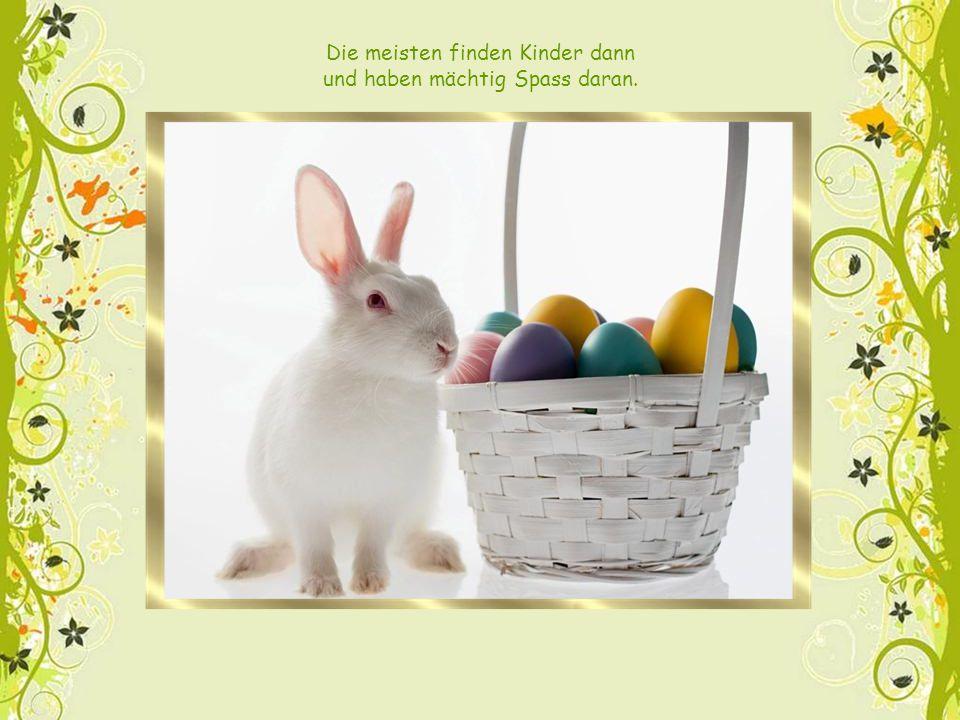 Zu Ostern kommt er hier vorbei, verteilt in Gärten Ei um Ei.