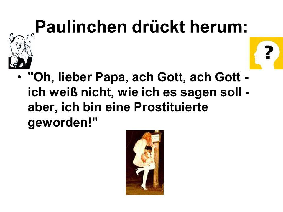 Paulinchen drückt herum: Oh, lieber Papa, ach Gott, ach Gott - ich weiß nicht, wie ich es sagen soll - aber, ich bin eine Prostituierte geworden!