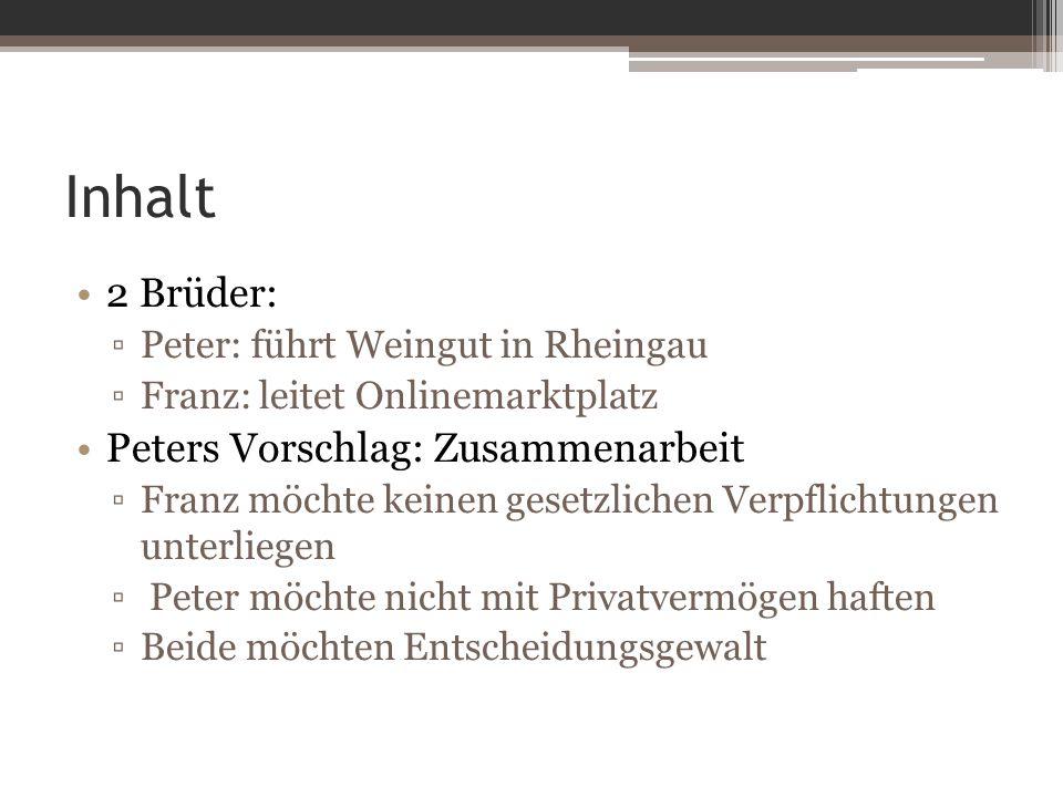 Inhalt 2 Brüder: ▫Peter: führt Weingut in Rheingau ▫Franz: leitet Onlinemarktplatz Peters Vorschlag: Zusammenarbeit ▫Franz möchte keinen gesetzlichen Verpflichtungen unterliegen ▫ Peter möchte nicht mit Privatvermögen haften ▫Beide möchten Entscheidungsgewalt