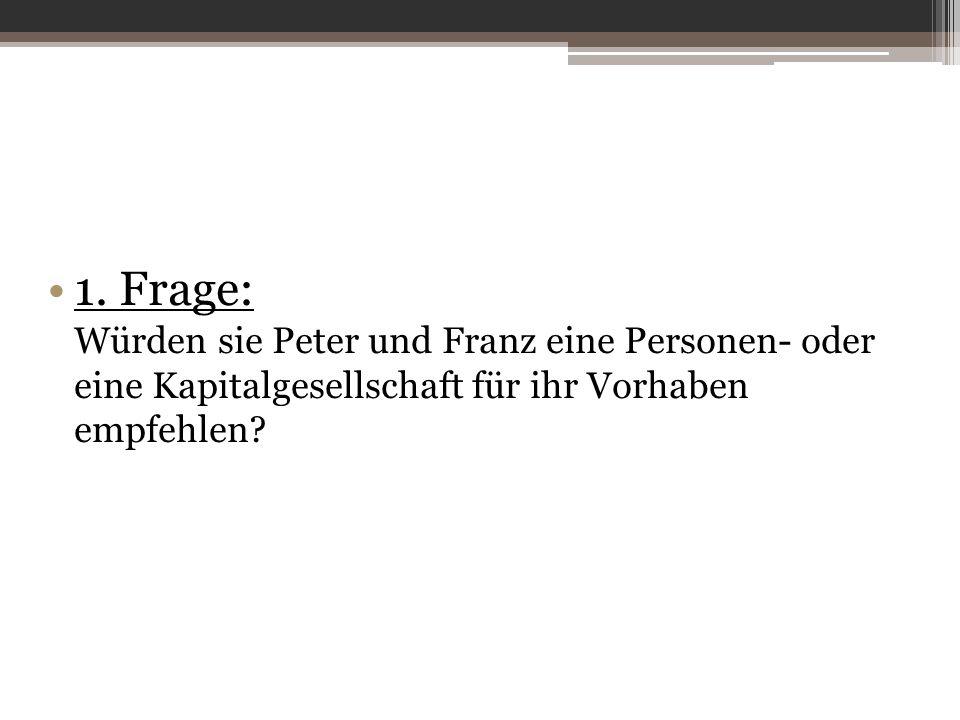 1. Frage: Würden sie Peter und Franz eine Personen- oder eine Kapitalgesellschaft für ihr Vorhaben empfehlen?