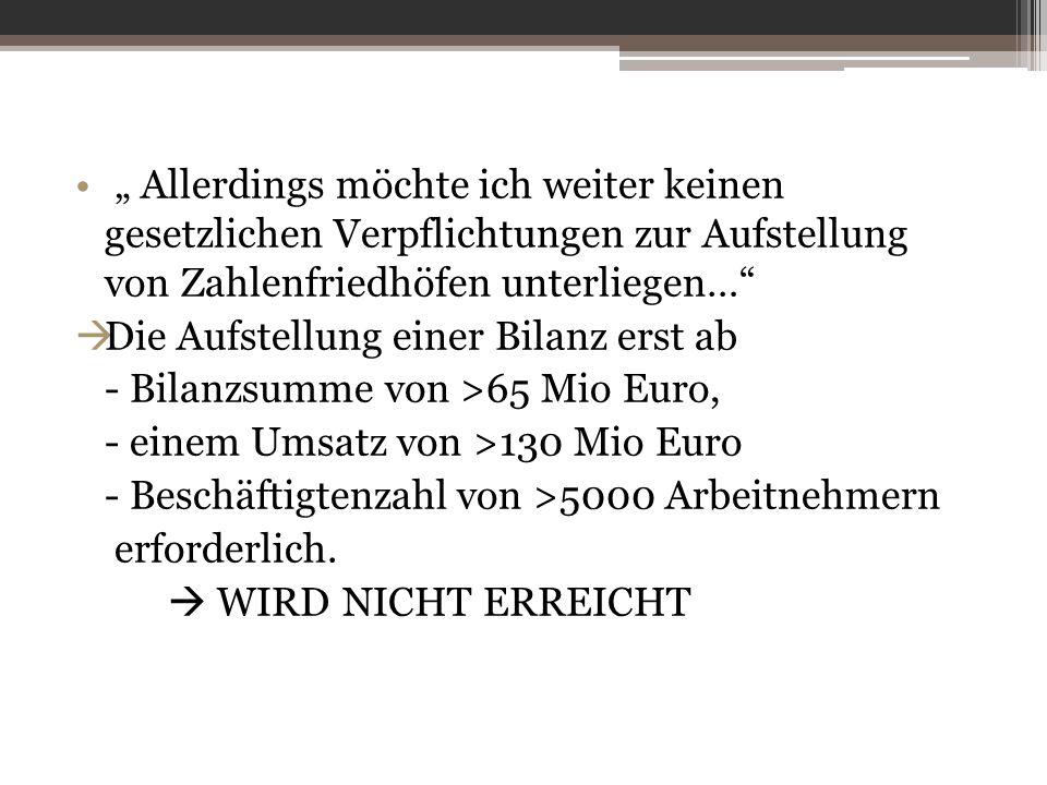 """"""" Allerdings möchte ich weiter keinen gesetzlichen Verpflichtungen zur Aufstellung von Zahlenfriedhöfen unterliegen…  Die Aufstellung einer Bilanz erst ab - Bilanzsumme von >65 Mio Euro, - einem Umsatz von >130 Mio Euro - Beschäftigtenzahl von >5000 Arbeitnehmern erforderlich."""