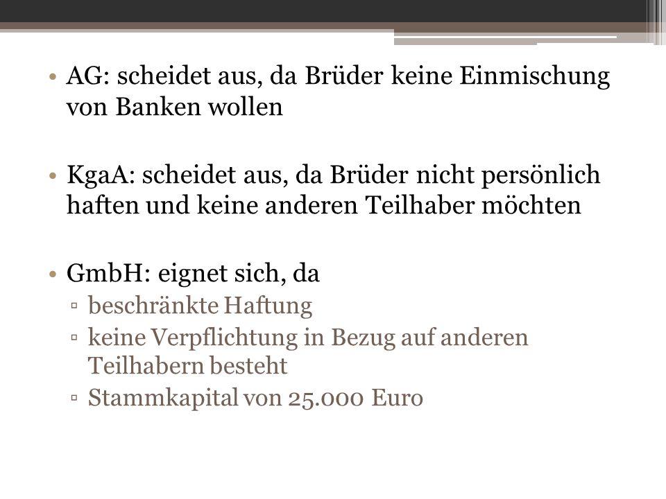 AG: scheidet aus, da Brüder keine Einmischung von Banken wollen KgaA: scheidet aus, da Brüder nicht persönlich haften und keine anderen Teilhaber möchten GmbH: eignet sich, da ▫beschränkte Haftung ▫keine Verpflichtung in Bezug auf anderen Teilhabern besteht ▫Stammkapital von 25.000 Euro