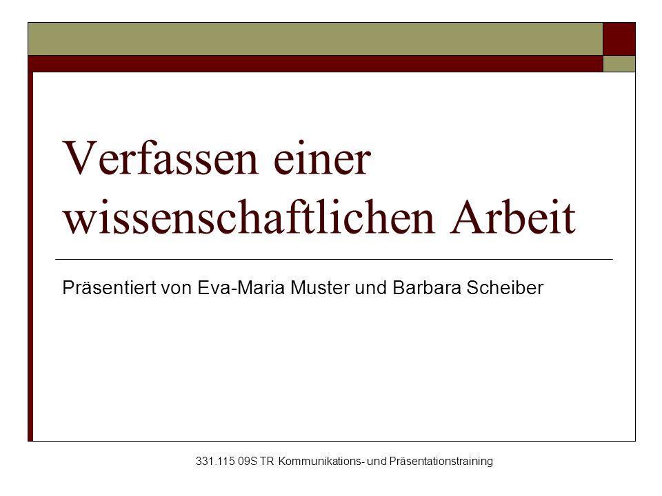 Verfassen einer wissenschaftlichen Arbeit Präsentiert von Eva-Maria Muster und Barbara Scheiber 331.115 09S TR Kommunikations- und Präsentationstraini