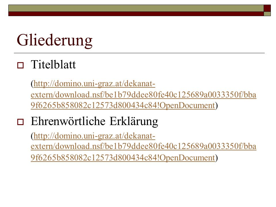Gliederung  Titelblatt (http://domino.uni-graz.at/dekanat- extern/download.nsf/be1b79ddee80fe40c125689a0033350f/bba 9f6265b858082c12573d800434c84!OpenDocument)http://domino.uni-graz.at/dekanat- extern/download.nsf/be1b79ddee80fe40c125689a0033350f/bba 9f6265b858082c12573d800434c84!OpenDocument  Ehrenwörtliche Erklärung (http://domino.uni-graz.at/dekanat- extern/download.nsf/be1b79ddee80fe40c125689a0033350f/bba 9f6265b858082c12573d800434c84!OpenDocument)http://domino.uni-graz.at/dekanat- extern/download.nsf/be1b79ddee80fe40c125689a0033350f/bba 9f6265b858082c12573d800434c84!OpenDocument