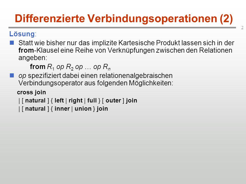 2 Differenzierte Verbindungsoperationen (2) Lösung: Statt wie bisher nur das implizite Kartesische Produkt lassen sich in der from-Klausel eine Reihe von Verknüpfungen zwischen den Relationen angeben: from R 1 op R 2 op … op R n op spezifiziert dabei einen relationenalgebraischen Verbindungsoperator aus folgenden Möglichkeiten: cross join | [ natural ] { left | right | full } [ outer ] join | [ natural ] { inner | union } join