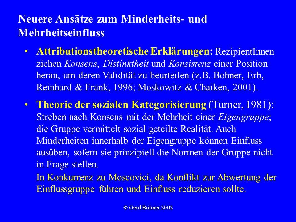 © Gerd Bohner 2002 Neuere Ansätze zum Minderheits- und Mehrheitseinfluss Attributionstheoretische Erklärungen: RezipientInnen ziehen Konsens, Distinktheit und Konsistenz einer Position heran, um deren Validität zu beurteilen (z.B.