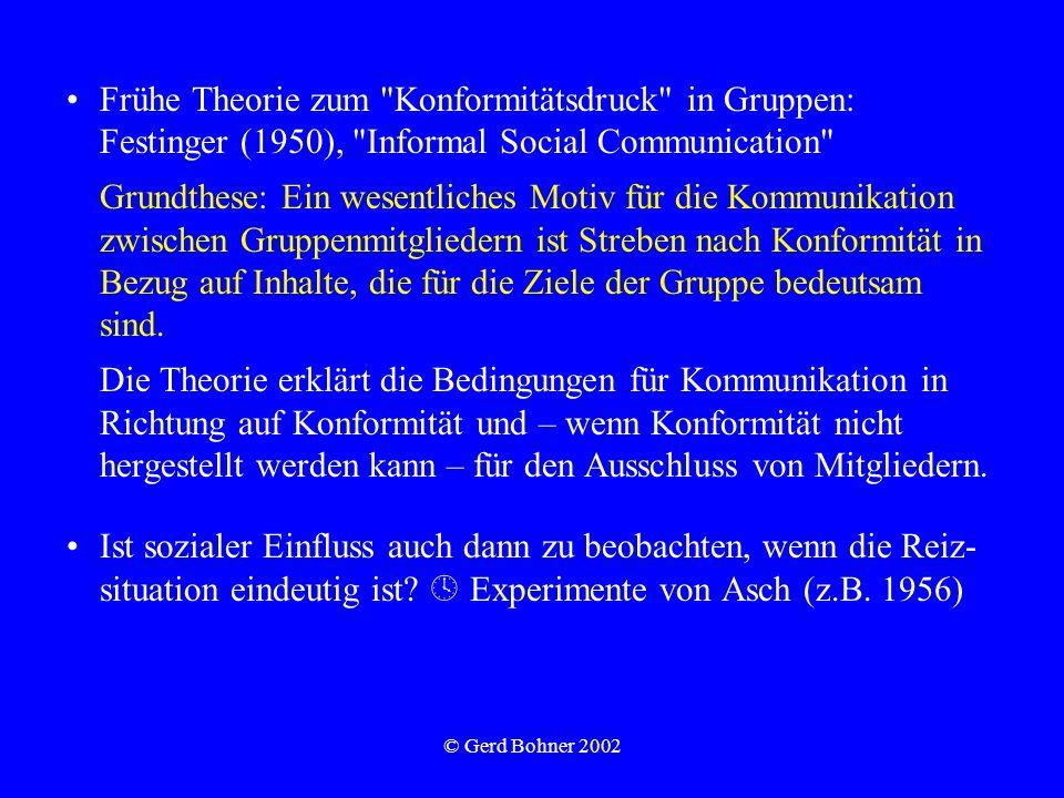 © Gerd Bohner 2002 Frühe Theorie zum Konformitätsdruck in Gruppen: Festinger (1950), Informal Social Communication Grundthese: Ein wesentliches Motiv für die Kommunikation zwischen Gruppenmitgliedern ist Streben nach Konformität in Bezug auf Inhalte, die für die Ziele der Gruppe bedeutsam sind.