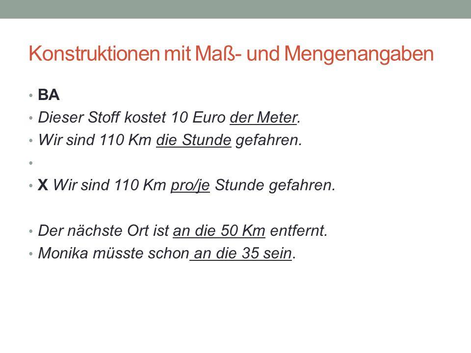 Konstruktionen mit Maß- und Mengenangaben BA Dieser Stoff kostet 10 Euro der Meter. Wir sind 110 Km die Stunde gefahren. X Wir sind 110 Km pro/je Stun