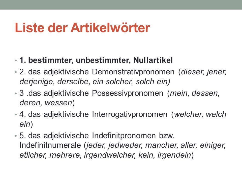 Liste der Artikelwörter 1. bestimmter, unbestimmter, Nullartikel 2. das adjektivische Demonstrativpronomen (dieser, jener, derjenige, derselbe, ein so