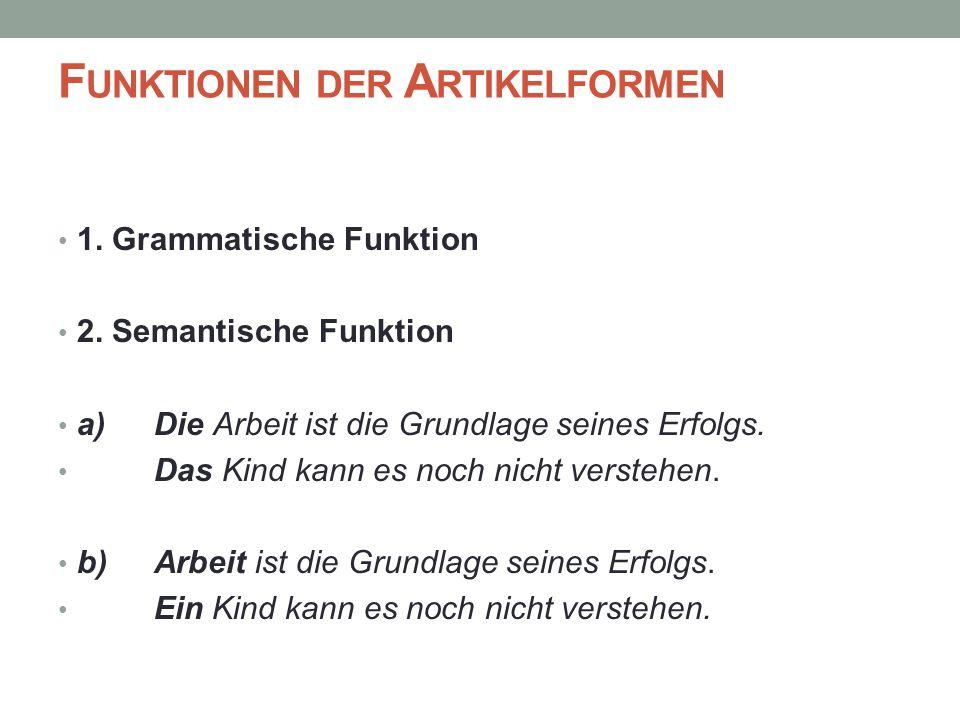 F UNKTIONEN DER A RTIKELFORMEN 1. Grammatische Funktion 2. Semantische Funktion a) Die Arbeit ist die Grundlage seines Erfolgs. Das Kind kann es noch