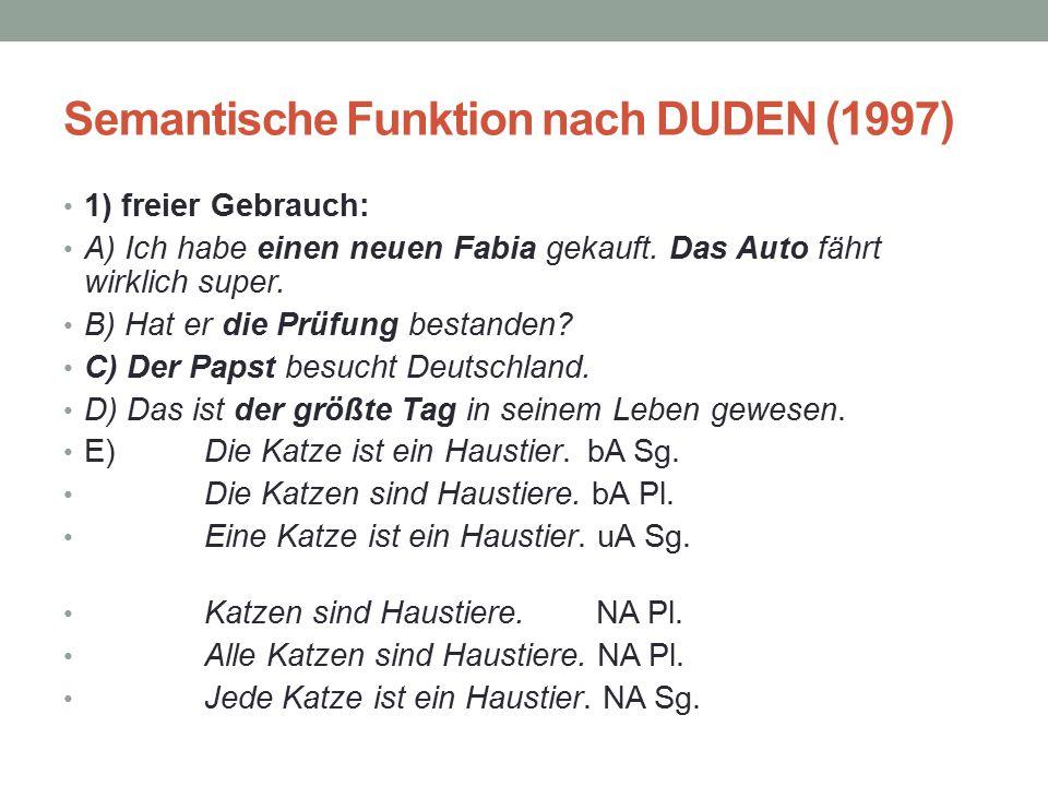 Semantische Funktion nach DUDEN (1997) 1) freier Gebrauch: A) Ich habe einen neuen Fabia gekauft. Das Auto fährt wirklich super. B) Hat er die Prüfung