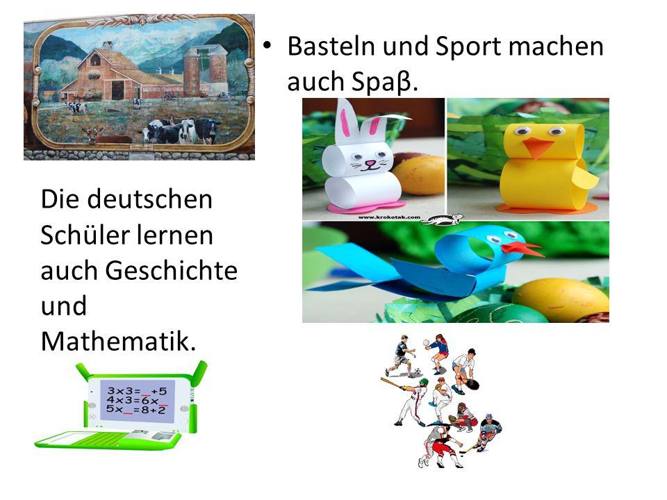 Basteln und Sport machen auch Spaβ. Die deutschen Schüler lernen auch Geschichte und Mathematik.