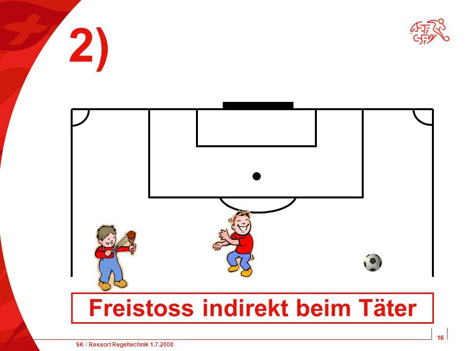 16 SK / Ressort Regeltechnik 1.7.2008 16 2) Freistoss indirekt beim Täter