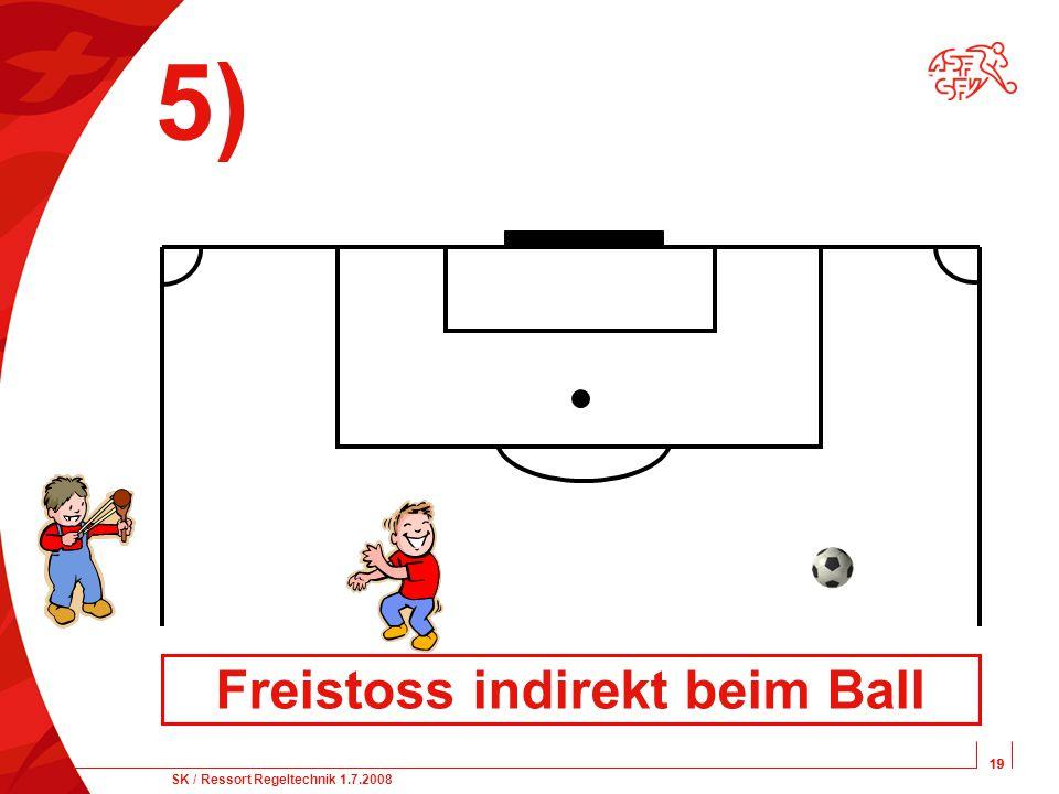 19 SK / Ressort Regeltechnik 1.7.2008 19 5) Freistoss indirekt beim Ball