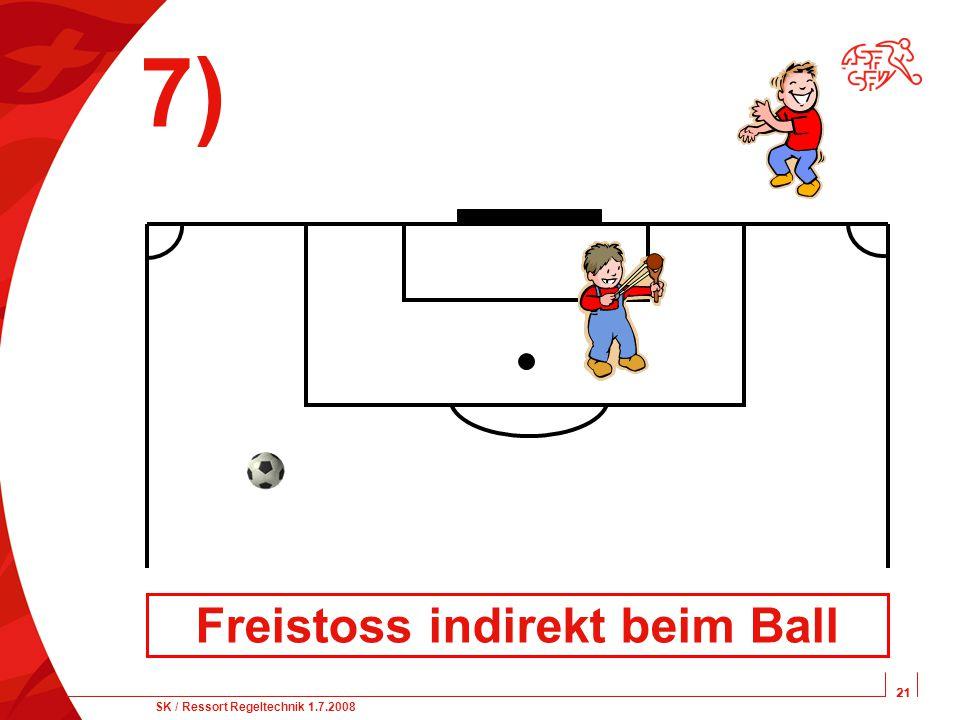 21 SK / Ressort Regeltechnik 1.7.2008 21 7) Freistoss indirekt beim Ball