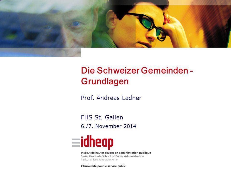 Die Schweizer Gemeinden - Grundlagen Prof. Andreas Ladner FHS St. Gallen 6./7. November 2014