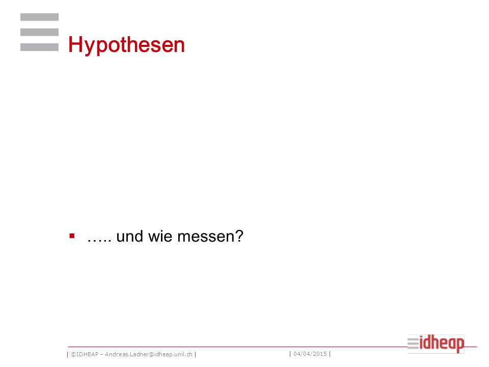 | ©IDHEAP – Andreas.Ladner@idheap.unil.ch | | 04/04/2015 | Hypothesen  ….. und wie messen?