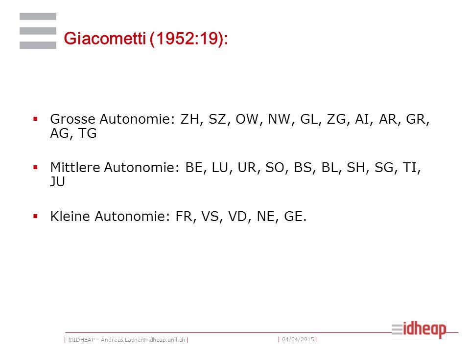 | ©IDHEAP – Andreas.Ladner@idheap.unil.ch | | 04/04/2015 | Giacometti (1952:19):  Grosse Autonomie: ZH, SZ, OW, NW, GL, ZG, AI, AR, GR, AG, TG  Mittlere Autonomie: BE, LU, UR, SO, BS, BL, SH, SG, TI, JU  Kleine Autonomie: FR, VS, VD, NE, GE.