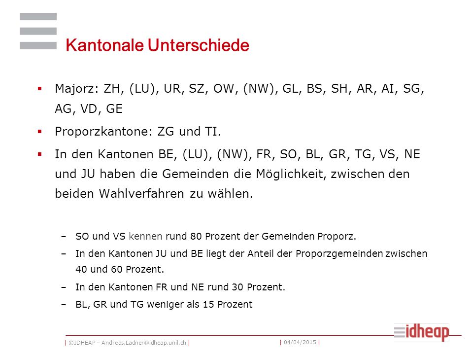 | ©IDHEAP – Andreas.Ladner@idheap.unil.ch | | 04/04/2015 | Kantonale Unterschiede  Majorz: ZH, (LU), UR, SZ, OW, (NW), GL, BS, SH, AR, AI, SG, AG, VD, GE  Proporzkantone: ZG und TI.