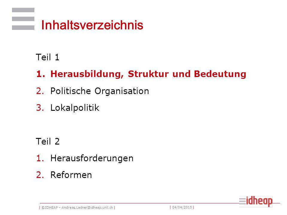 | ©IDHEAP – Andreas.Ladner@idheap.unil.ch | | 04/04/2015 | Inhaltsverzeichnis Teil 1 1.Herausbildung, Struktur und Bedeutung 2.Politische Organisation 3.Lokalpolitik Teil 2 1.Herausforderungen 2.Reformen