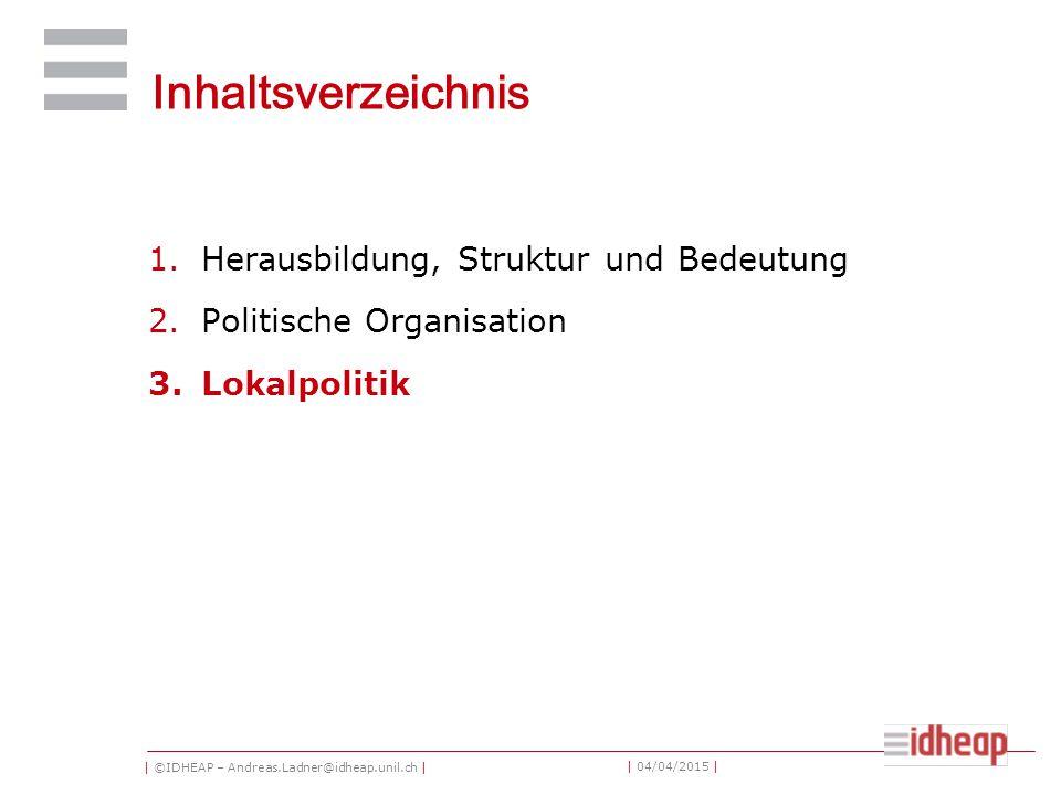 | ©IDHEAP – Andreas.Ladner@idheap.unil.ch | | 04/04/2015 | Inhaltsverzeichnis 1.Herausbildung, Struktur und Bedeutung 2.Politische Organisation 3.Lokalpolitik