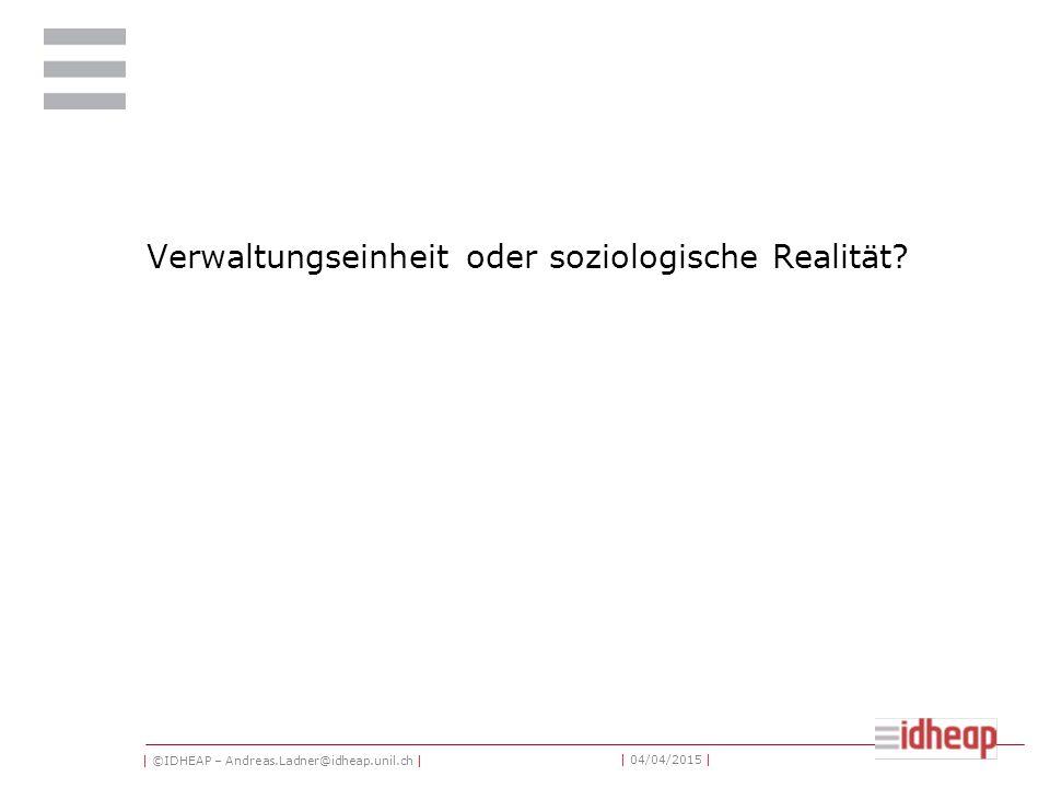 | ©IDHEAP – Andreas.Ladner@idheap.unil.ch | | 04/04/2015 | Verwaltungseinheit oder soziologische Realität