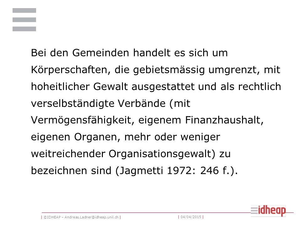 | ©IDHEAP – Andreas.Ladner@idheap.unil.ch | | 04/04/2015 | Bei den Gemeinden handelt es sich um Körperschaften, die gebietsmässig umgrenzt, mit hoheitlicher Gewalt ausgestattet und als rechtlich verselbständigte Verbände (mit Vermögensfähigkeit, eigenem Finanzhaushalt, eigenen Organen, mehr oder weniger weitreichender Organisationsgewalt) zu bezeichnen sind (Jagmetti 1972: 246 f.).