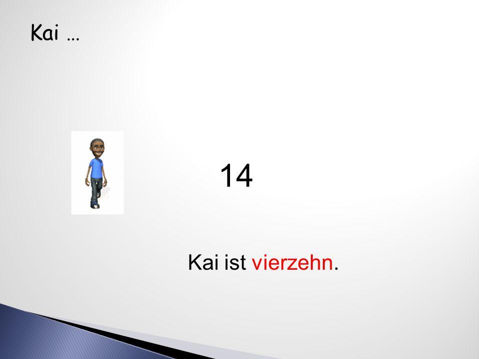 Kai … Kai ist vierzehn. 14