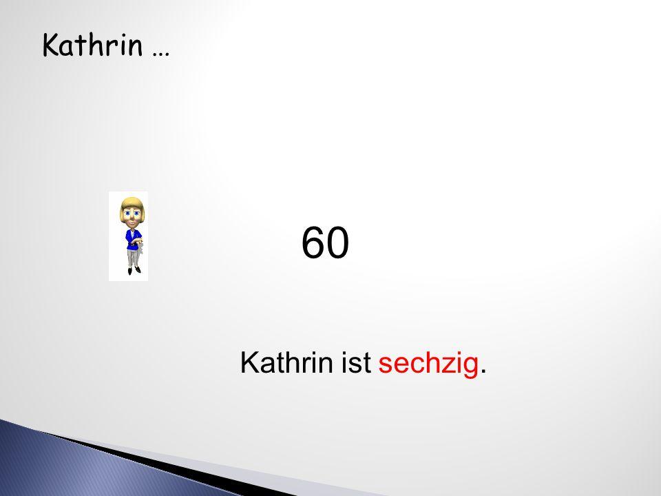 Kathrin … Kathrin ist sechzig. 60