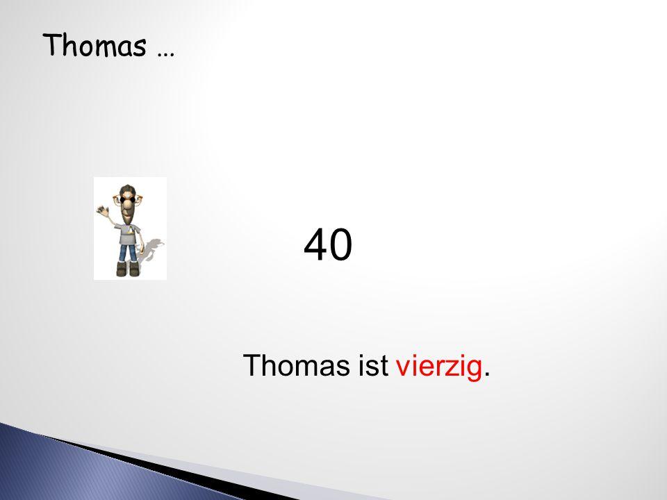 Thomas … Thomas ist vierzig. 40