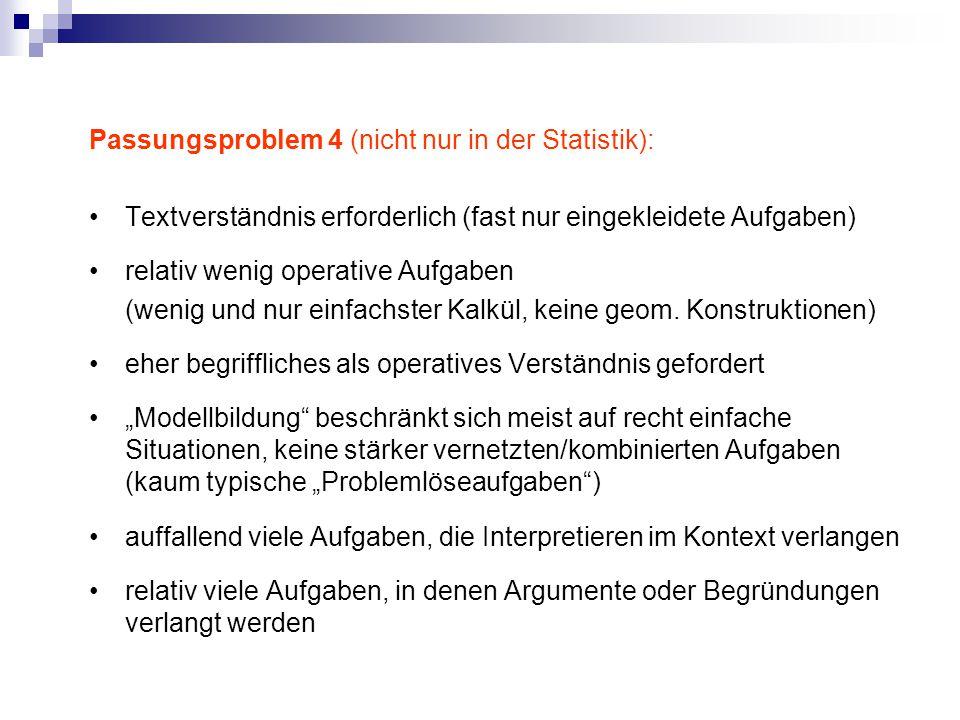 Passungsproblem 4 (nicht nur in der Statistik): Textverständnis erforderlich (fast nur eingekleidete Aufgaben) relativ wenig operative Aufgaben (wenig