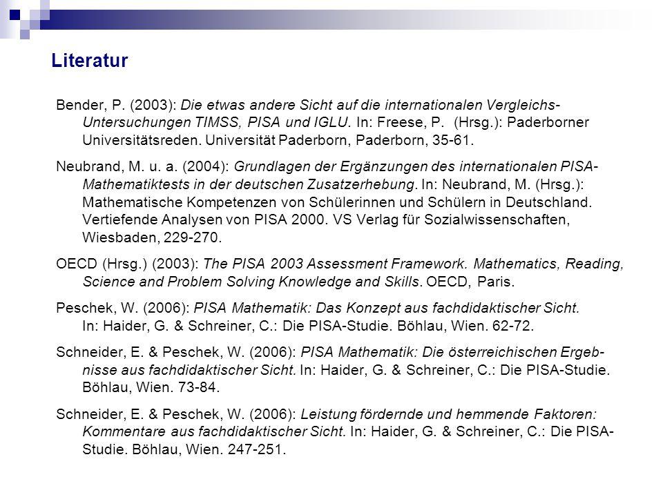 Literatur Bender, P. (2003): Die etwas andere Sicht auf die internationalen Vergleichs- Untersuchungen TIMSS, PISA und IGLU. In: Freese, P. (Hrsg.): P