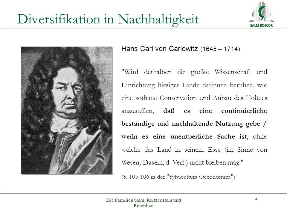 Diversifikation in Nachhaltigkeit Hans Carl von Carlowitz (1645 – 1714) Wird derhalben die größte Wissenschaft und Einrichtung hiesiger Lande darinnen beruhen, wie eine sothane Conservation und Anbau des Holtzes anzustellen, daß es eine continuierliche beständige und nachhaltende Nutzung gebe / weiln es eine unentberliche Sache ist, ohne welche das Land in seinem Esse (im Sinne von Wesen, Dasein, d.