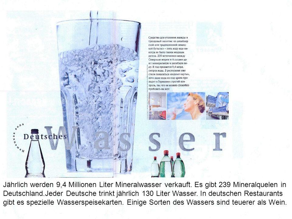 Jährlich werden 9,4 Millionen Liter Mineralwasser verkauft. Es gibt 239 Mineralquelen in Deutschland.Jeder Deutsche trinkt jährlich 130 Liter Wasser.