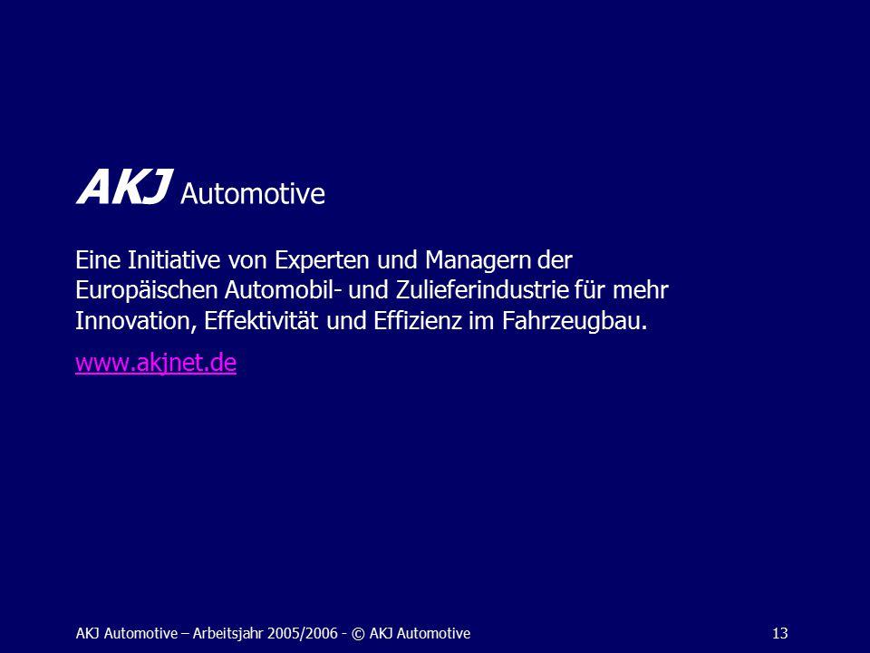 AKJ Automotive – Arbeitsjahr 2005/2006 - © AKJ Automotive13 AKJ Automotive Eine Initiative von Experten und Managern der Europäischen Automobil- und Zulieferindustrie für mehr Innovation, Effektivität und Effizienz im Fahrzeugbau.