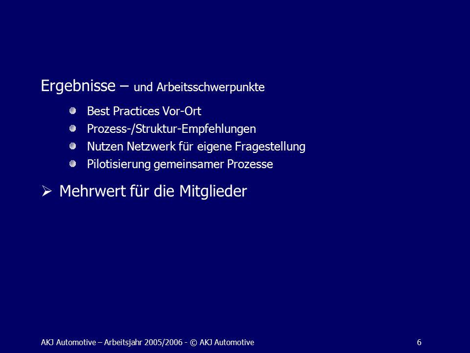 AKJ Automotive – Arbeitsjahr 2005/2006 - © AKJ Automotive6 Ergebnisse – und Arbeitsschwerpunkte Best Practices Vor-Ort Prozess-/Struktur-Empfehlungen Nutzen Netzwerk für eigene Fragestellung Pilotisierung gemeinsamer Prozesse  Mehrwert für die Mitglieder