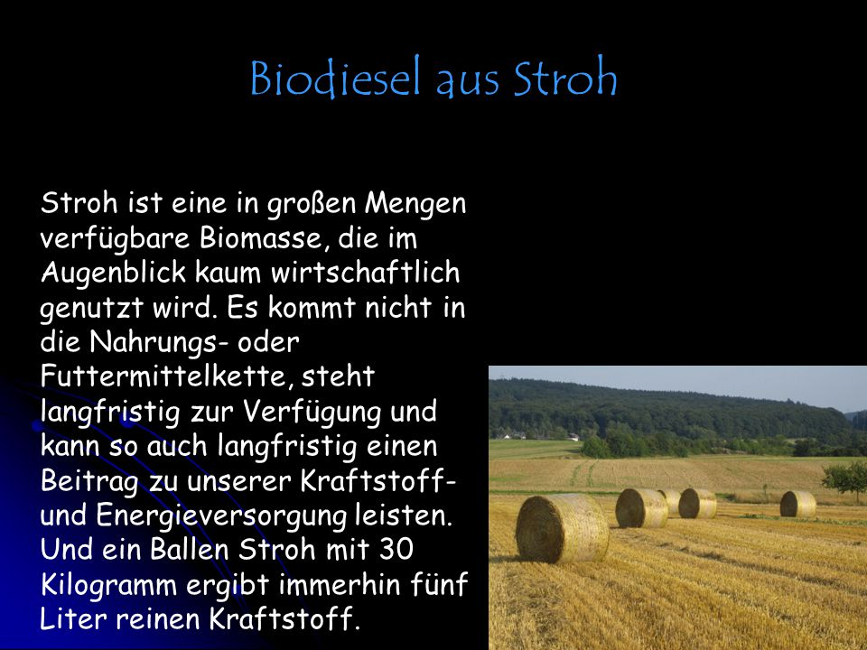 Biodiesel aus Stroh Stroh ist eine in großen Mengen verfügbare Biomasse, die im Augenblick kaum wirtschaftlich genutzt wird. Es kommt nicht in die Nah