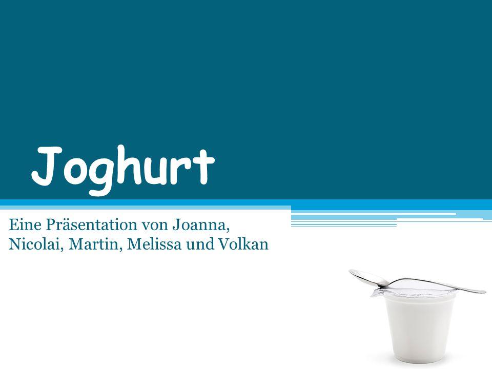 Joghurt Eine Präsentation von Joanna, Nicolai, Martin, Melissa und Volkan