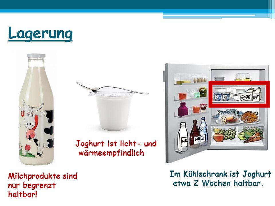 Lagerung Milchprodukte sind nur begrenzt haltbar! Joghurt ist licht- und wärmeempfindlich Im Kühlschrank ist Joghurt etwa 2 Wochen haltbar.