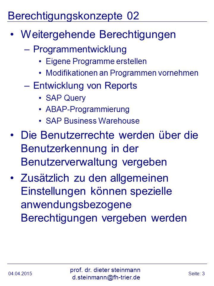 Berechtigungskonzepte 03 Hierzu werden in speziellen Tabellen –Gruppen definiert –Benutzer zugeordnet (SAP- Benutzerkennung) –Für die Gruppen oder die einzelnen Benutzer spezielle anwendungsbezogene Berechtigungen vergeben, z.B.