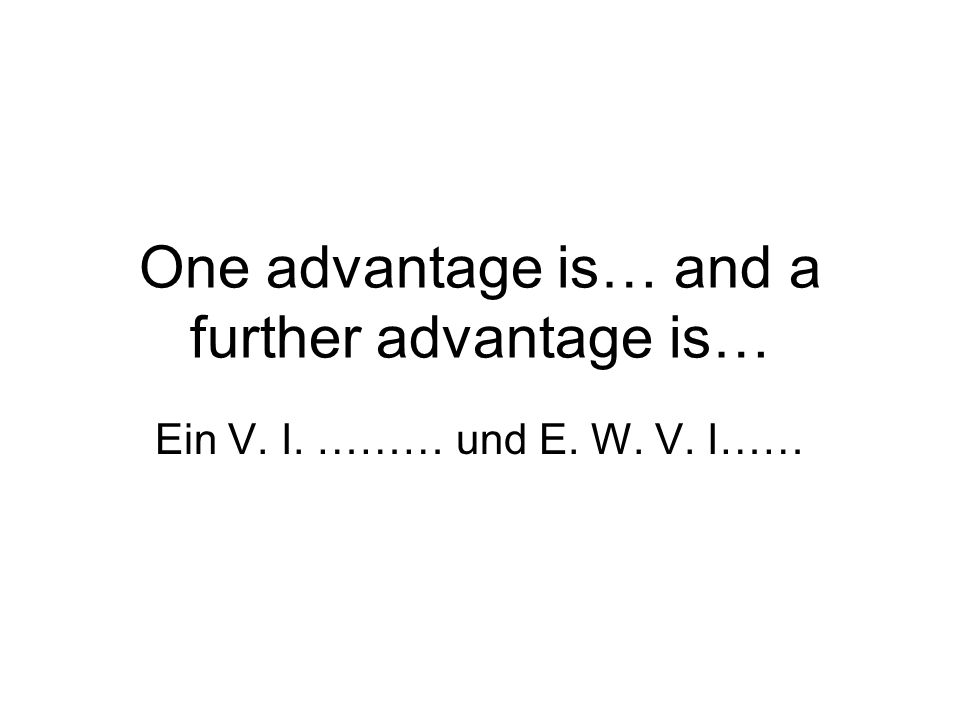 One advantage is… and a further advantage is… Ein V. I. ……… und E. W. V. I……