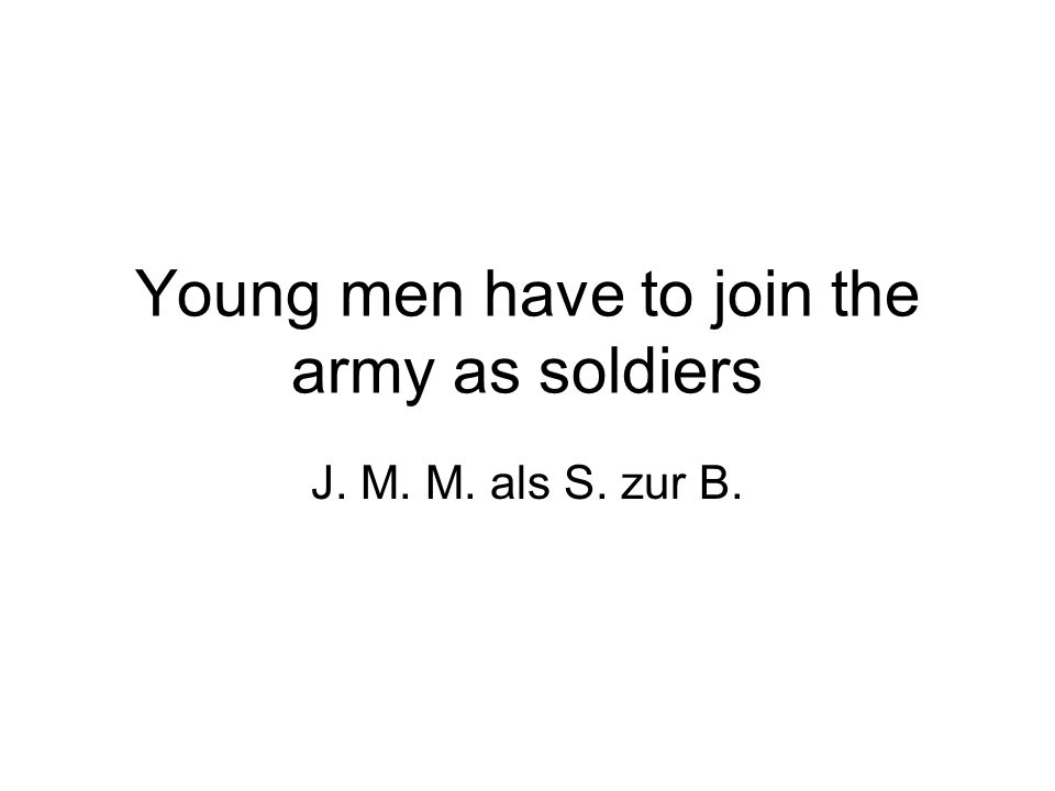 Young men have to join the army as soldiers J. M. M. als S. zur B.